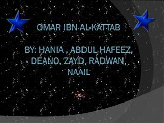 Omar ibn al- Kattab By :  Hania ,  Abdul Hafeez, Deano, Zayd, Radwan, naail