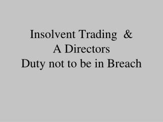 Insolvent Trading  &  A Directors Duty not to be in Breach
