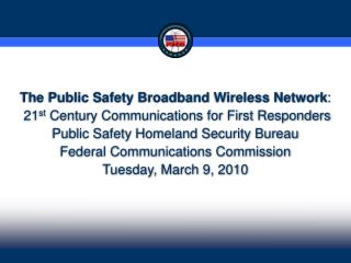 The Public Safety Broadband Wireless Network:  21st Century Communications for First Responders Public Safety Homeland S