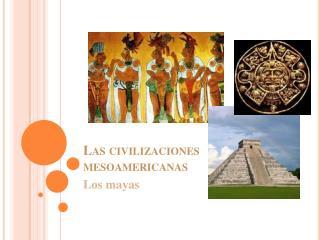Las civilizaciones mesoamericanas