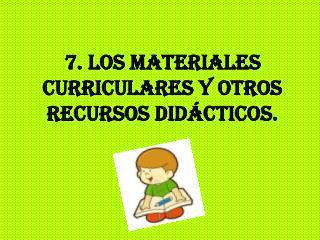 7. Los materiales curriculares y otros recursos didácticos.