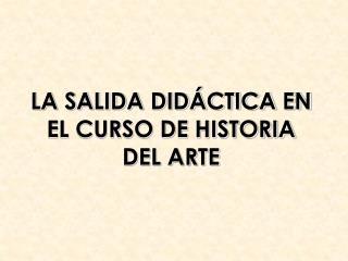 LA SALIDA DIDÁCTICA EN EL CURSO DE HISTORIA DEL ARTE