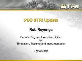 PEO STRI Update  Rob Reyenga  Deputy Program Executive Officer  for Simulation, Training and Instrumentation  7 January