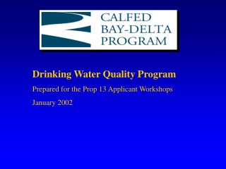 Drinking Water Quality Program Prepared for the Prop 13 Applicant Workshops January 2002
