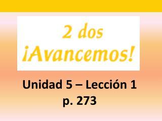 Unidad 5 – Lecci ón 1 p. 273