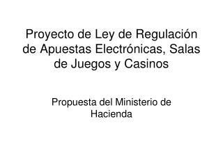 Proyecto de Ley de Regulaci ón de Apuestas Electrónicas, Salas de Juegos y Casinos