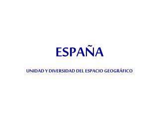 ESPAÑA UNIDAD Y DIVERSIDAD DEL ESPACIO GEOGRÁFICO