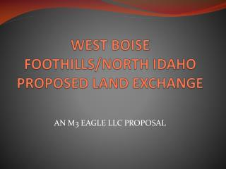 WEST BOISE FOOTHILLS/NORTH IDAHO PROPOSED LAND EXCHANGE