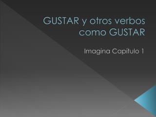 GUSTAR y  otros verbos como  GUSTAR