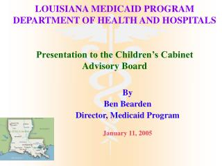 LOUISIANA MEDICAID PROGRAM DEPARTMENT OF HEALTH AND HOSPITALS   Presentation to the Children s Cabinet Advisory Board