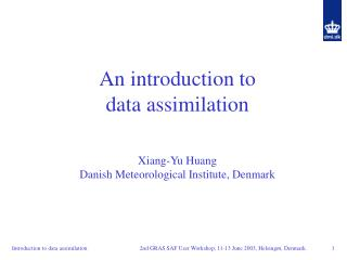 An introduction to  data assimilation Xiang-Yu Huang Danish Meteorological Institute, Denmark