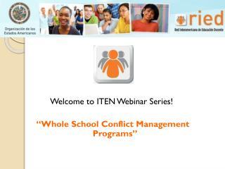 "Welcome to ITEN Webinar Series! ""Whole School Conflict Management Programs """