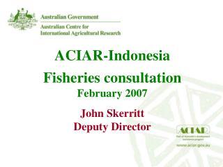 ACIAR-Indonesia  Fisheries consultation February 2007 John Skerritt Deputy Director