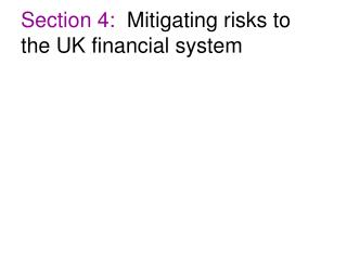 Section 4:   Mitigating risks to the UK financial system