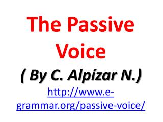 The Passive Voice (  By  C.  Alpízar  N.) e-grammar/passive-voice/