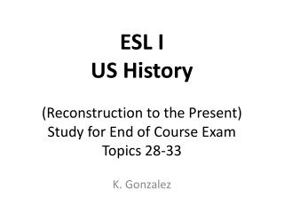 ESL I US History (Reconstruction to the Present)  Study for End of Course Exam Topics  28-33
