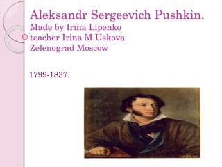 Aleksandr Sergeevich  Pushkin . Made by Irina  Lipenko teacher Irina  M.Uskova Zelenograd  Moscow