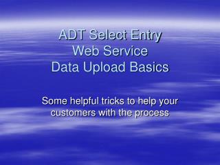 ADT Select Entry Web Service Data Upload Basics