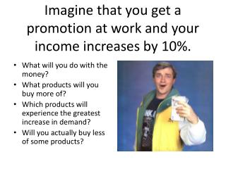 Imagine that you get a promotion at work and your income increases by 10%.