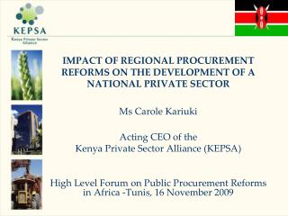 IMPACT OF REGIONAL PROCUREMENT REFORMS ON THE DEVELOPMENT OF A NATIONAL PRIVATE SECTOR  Ms Carole Kariuki  Acting CEO of