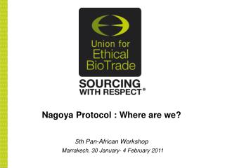Nagoya Protocol  : Where are we? 5th Pan-African Workshop Marrakech, 30 January- 4 February 2011