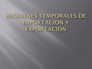 REG�MENES TEMPORALES DE IMPORTACI�N Y EXPORTACI�N