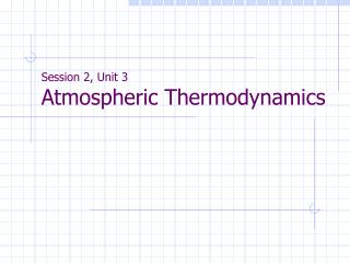 Session 2, Unit 3 Atmospheric Thermodynamics