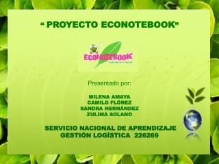 """""""  PROYECTO ECONOTEBOOK """" Presentado por: MILENA AMAYA  CAMILO FLÓREZ  SANDRA HERNÁNDEZ"""