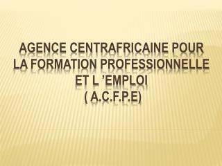 AGENCE CENTRAFRICAINE POUR LA FORMATION PROFESSIONNELLE ET L'EMPLOI  (  A.C.f.P .E)