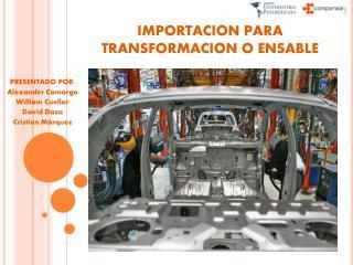 IMPORTACION PARA TRANSFORMACION O ENSABLE