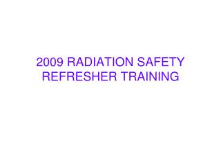 2009 RADIATION SAFETY REFRESHER TRAINING