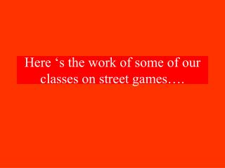 Here 's the work of some of our classes on street games….