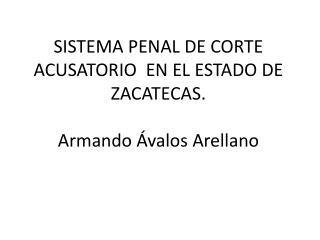 SISTEMA PENAL DE CORTE ACUSATORIO  EN EL ESTADO DE ZACATECAS.  Armando Ávalos Arellano