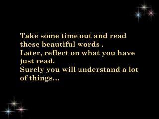 Take some time out and read these beautiful words .  Later, reflect on what you have just read.