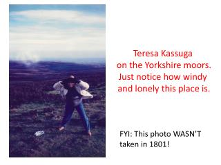Teresa  Kassuga on the Yorkshire moors . Just  notice how windy and lonely this place  is.