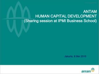 ANTAM  HUMAN CAPITAL DEVELOPMENT (Sharing session at IPMI Business School)