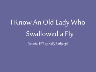 I Know An Old Lady Who Swallowed a Fly Pictorial PPT by Kelly Fothergill