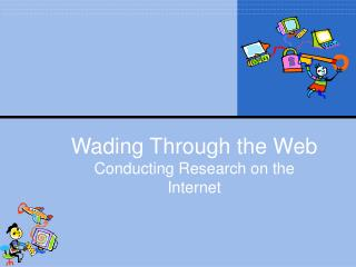 Wading Through the Web Conducting Research on the Internet