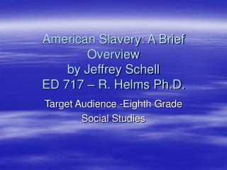 American Slavery: A Brief Overview by Jeffrey Schell ED 717   R. Helms Ph.D.