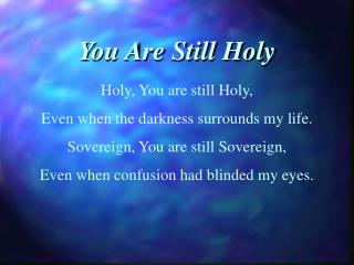 Holy, You are still Holy, Even when the darkness surrounds my life.