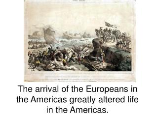 The arrival of the Europeans in the Americas greatly altered life in the Americas.
