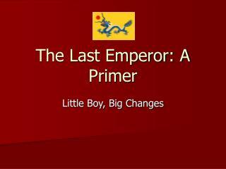 The Last Emperor: A Primer