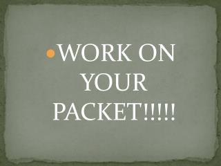 WORK ON YOUR PACKET!!!!!