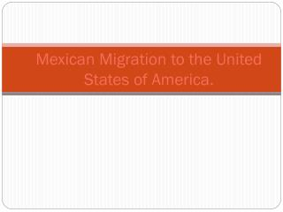 Mexican Migration to the United States of America.