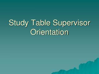 Study Table Supervisor Orientation
