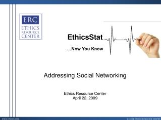 EthicsStat …Now You Know Addressing Social Networking Ethics Resource Center April 22, 2009