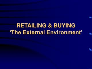 RETAILING & BUYING �The External Environment�
