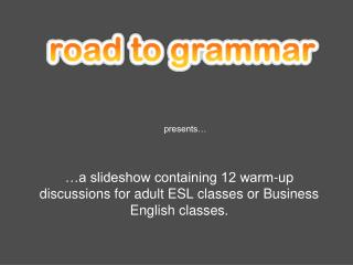 …a slideshow containing 12 warm-up discussions for adult ESL classes or Business English classes.