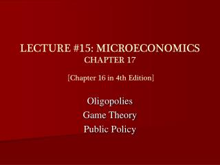 LECTURE #15: MICROECONOMICS CHAPTER 17  [Chapter 16 in 4th Edition]