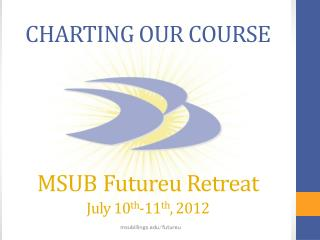 CHARTING OUR COURSE  MSUB Futureu  Retreat  July 10 th -11 th , 2012
